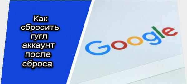 сбросить google аккаунт после сброса